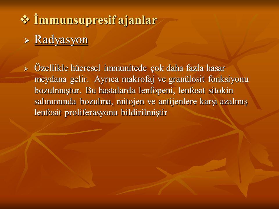  İmmunsupresif ajanlar  Radyasyon  Özellikle hücresel immunitede çok daha fazla hasar meydana gelir. Ayrıca makrofaj ve granülosit fonksiyonu bozul