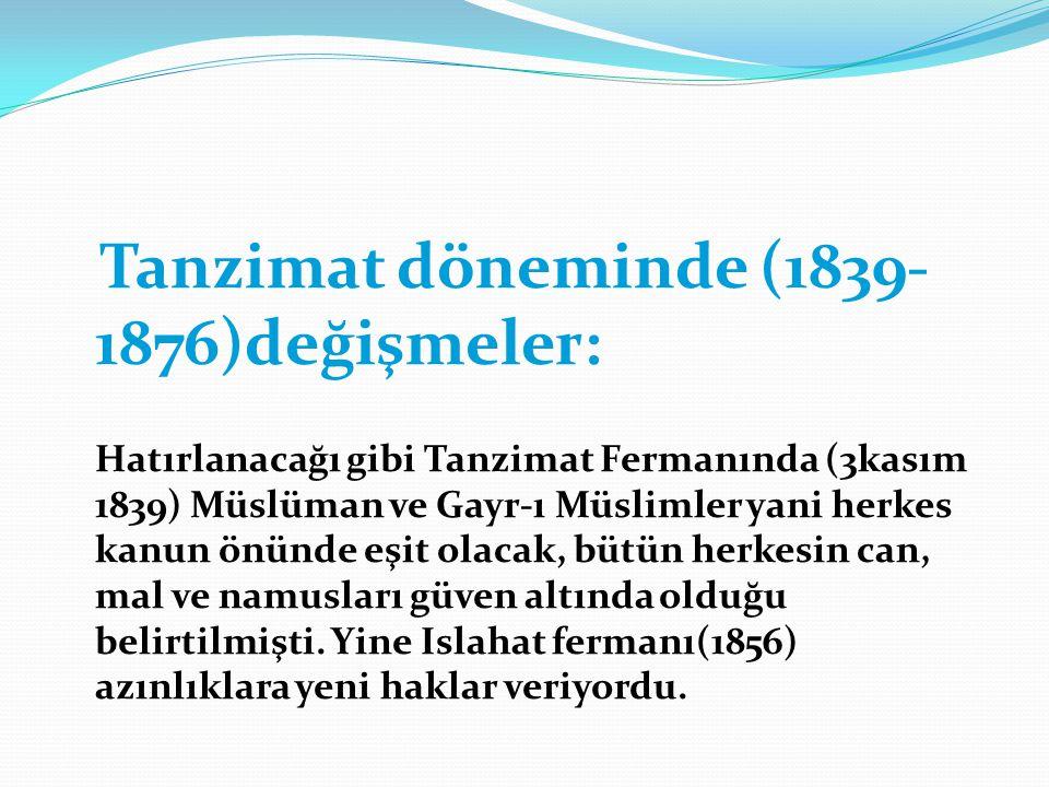Tanzimat döneminde (1839- 1876)değişmeler: Hatırlanacağı gibi Tanzimat Fermanında (3kasım 1839) Müslüman ve Gayr-ı Müslimler yani herkes kanun önünde