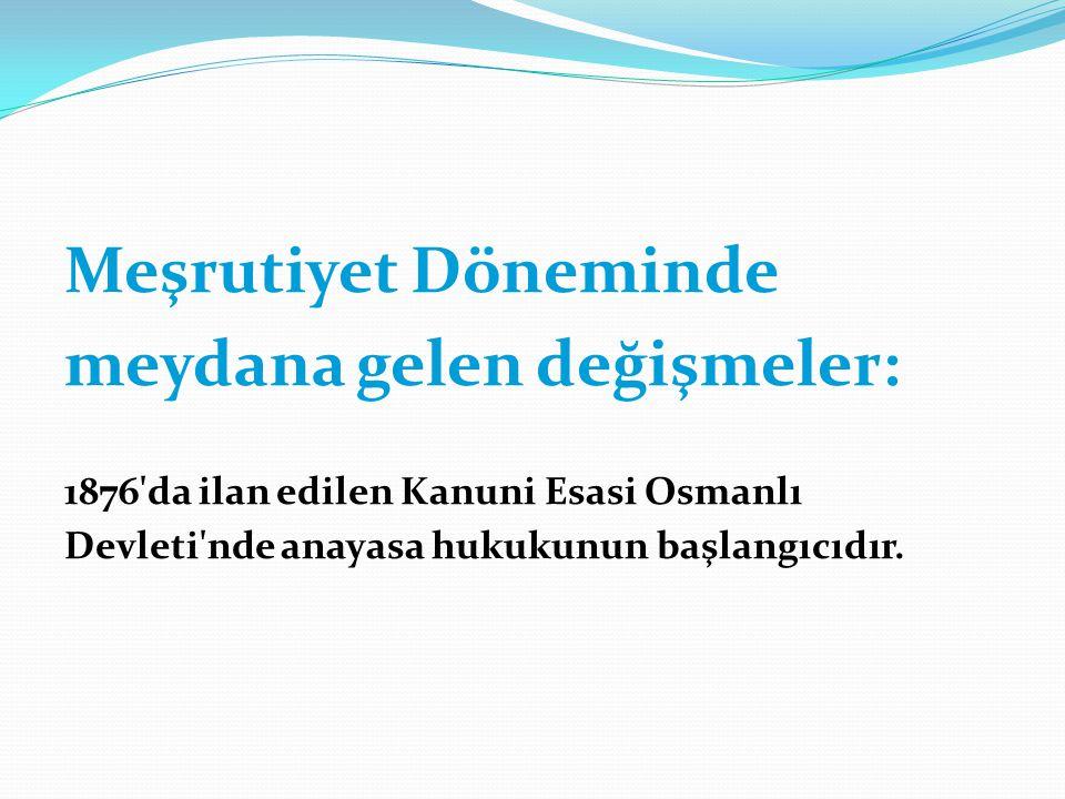 Meşrutiyet Döneminde meydana gelen değişmeler: 1876'da ilan edilen Kanuni Esasi Osmanlı Devleti'nde anayasa hukukunun başlangıcıdır.