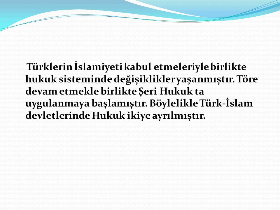 Türklerin İslamiyeti kabul etmeleriyle birlikte hukuk sisteminde değişiklikler yaşanmıştır. Töre devam etmekle birlikte Şeri Hukuk ta uygulanmaya başl