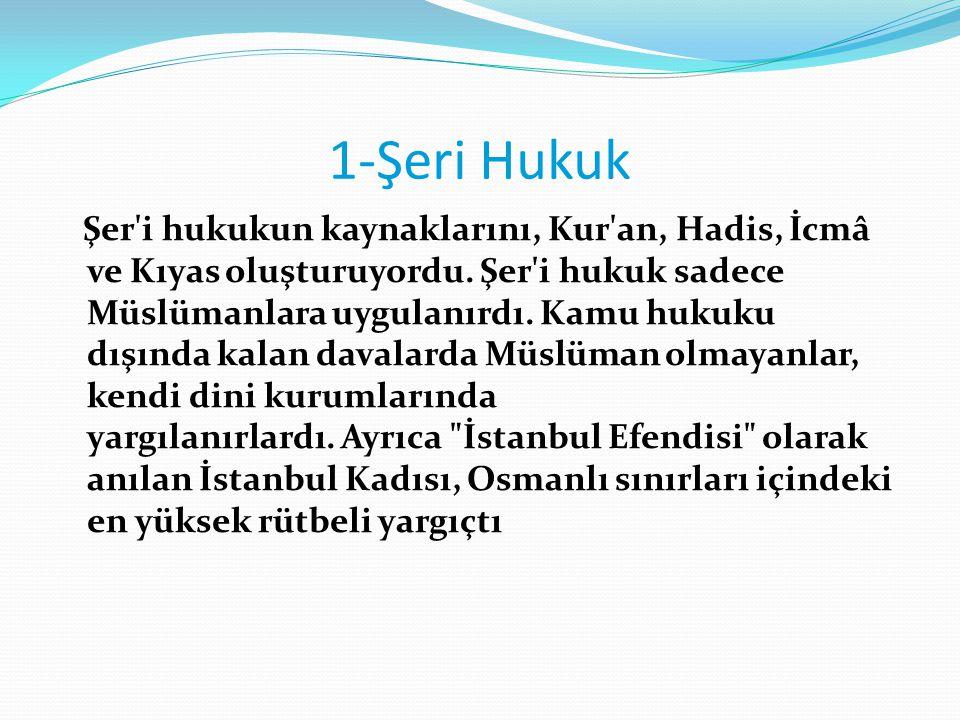 1-Şeri Hukuk Şer'i hukukun kaynaklarını, Kur'an, Hadis, İcmâ ve Kıyas oluşturuyordu. Şer'i hukuk sadece Müslümanlara uygulanırdı. Kamu hukuku dışında