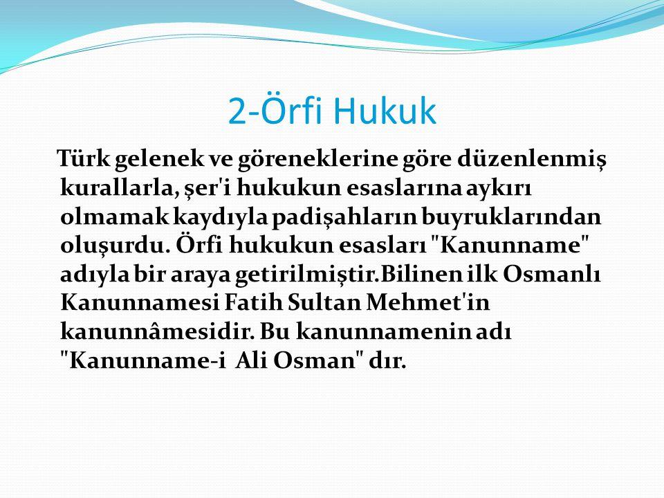 2-Örfi Hukuk Türk gelenek ve göreneklerine göre düzenlenmiş kurallarla, şer'i hukukun esaslarına aykırı olmamak kaydıyla padişahların buyruklarından o