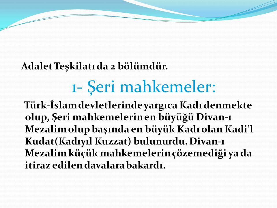 Adalet Teşkilatı da 2 bölümdür. 1- Şeri mahkemeler: Türk-İslam devletlerinde yargıca Kadı denmekte olup, Şeri mahkemelerin en büyüğü Divan-ı Mezalim o