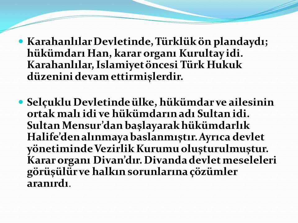 Karahanlılar Devletinde, Türklük ön plandaydı; hükümdarı Han, karar organı Kurultay idi. Karahanlılar, Islamiyet öncesi Türk Hukuk düzenini devam etti