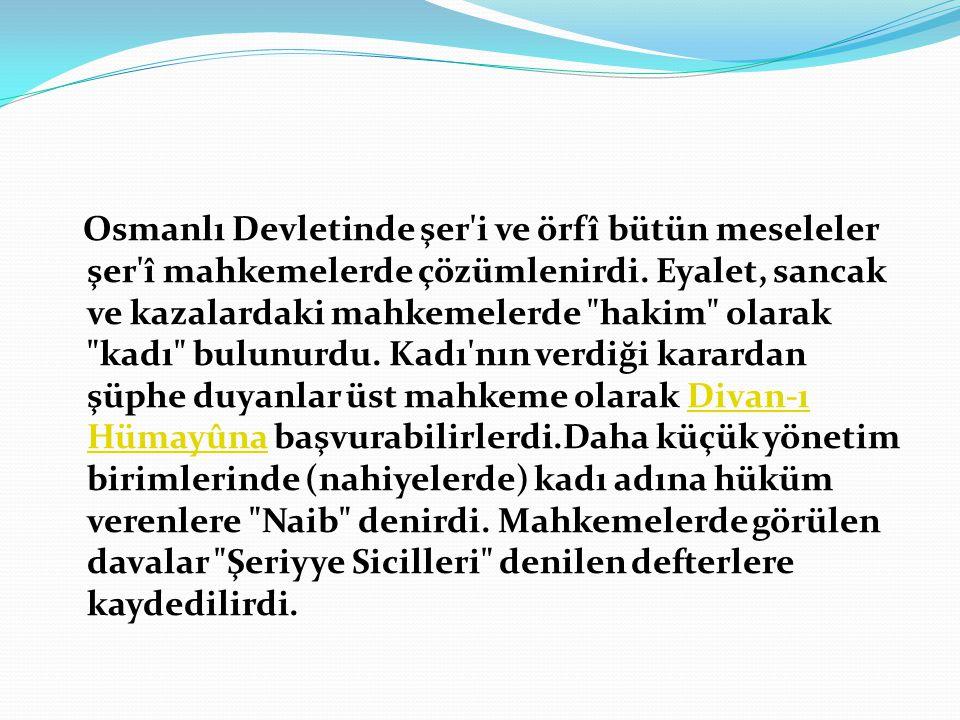 Osmanlı Devletinde şer'i ve örfî bütün meseleler şer'î mahkemelerde çözümlenirdi. Eyalet, sancak ve kazalardaki mahkemelerde