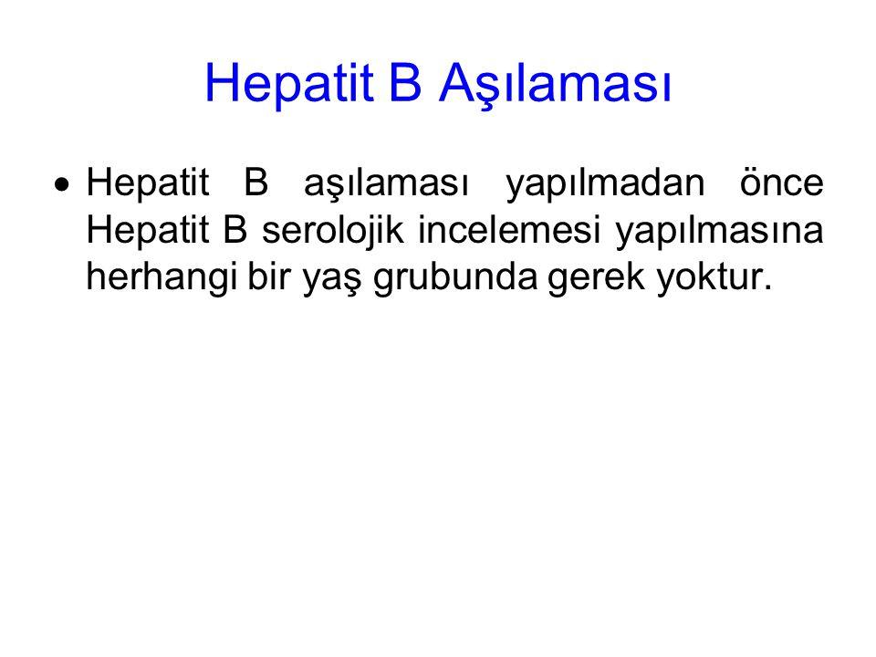 Hepatit B Aşılaması  Hepatit B aşılaması yapılmadan önce Hepatit B serolojik incelemesi yapılmasına herhangi bir yaş grubunda gerek yoktur.