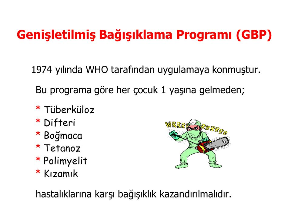 Genişletilmiş Bağışıklama Programı (GBP) 1974 yılında WHO tarafından uygulamaya konmuştur. Bu programa göre her çocuk 1 yaşına gelmeden; * Tüberküloz