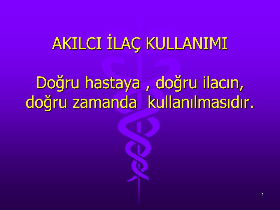 AKILCI İLAÇ KULLANIMI Doğru hastaya, doğru ilacın, doğru zamanda kullanılmasıdır. 2