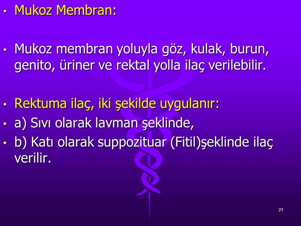 Mukoz Membran: Mukoz Membran: Mukoz membran yoluyla göz, kulak, burun, genito, üriner ve rektal yolla ilaç verilebilir. Mukoz membran yoluyla göz, kul