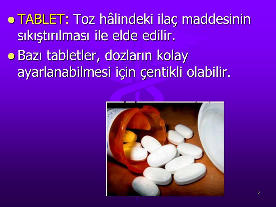 TABLET: Toz hâlindeki ilaç maddesinin sıkıştırılması ile elde edilir. TABLET: Toz hâlindeki ilaç maddesinin sıkıştırılması ile elde edilir. Bazı table