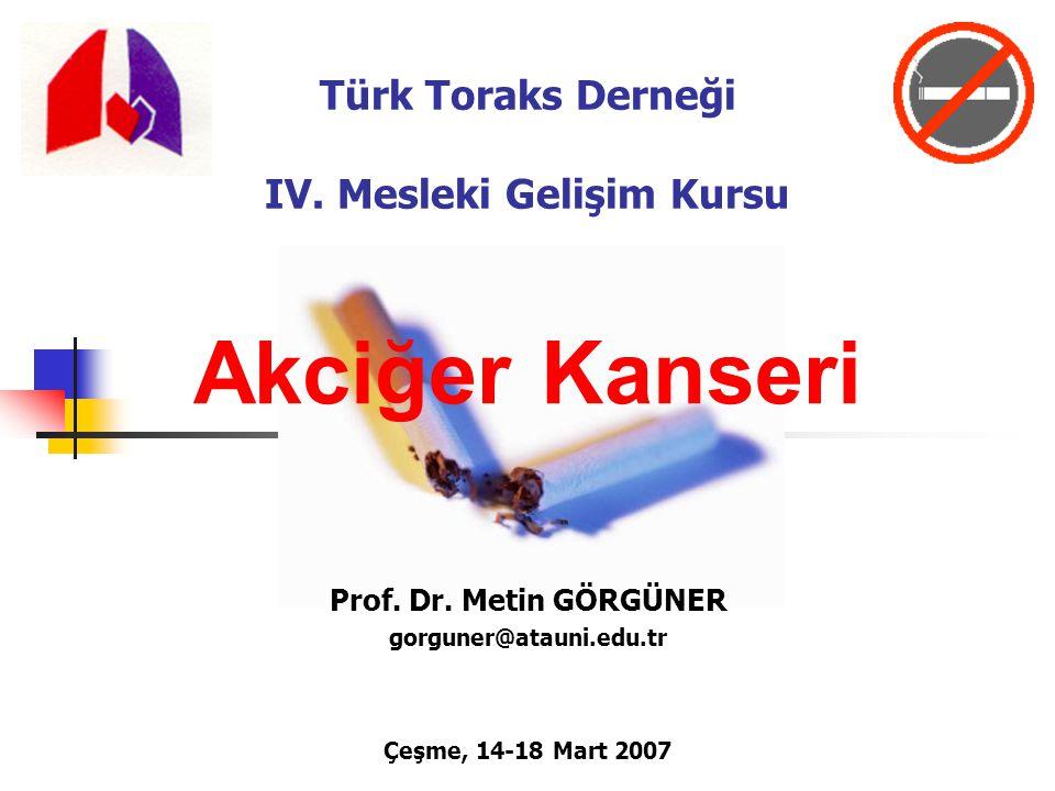 Türk Toraks Derneği IV. Mesleki Gelişim Kursu Akciğer Kanseri Prof. Dr. Metin GÖRGÜNER gorguner@atauni.edu.tr Çeşme, 14-18 Mart 2007