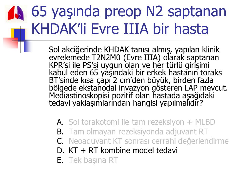 65 yaşında preop N2 saptanan KHDAK'li Evre IIIA bir hasta Sol akciğerinde KHDAK tanısı almış, yapılan klinik evrelemede T2N2M0 (Evre IIIA) olarak sapt