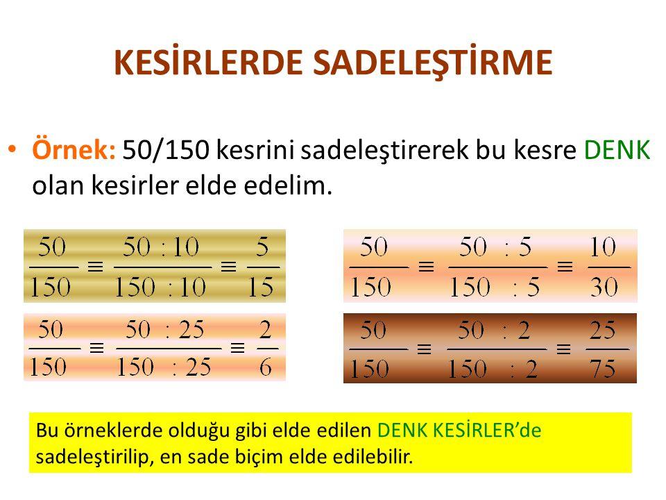 KESİRLERDE SADELEŞTİRME Örnek: 50/150 kesrini sadeleştirerek bu kesre DENK olan kesirler elde edelim. Bu örneklerde olduğu gibi elde edilen DENK KESİR