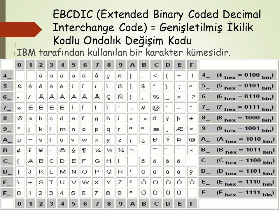 EBCDIC (Extended Binary Coded Decimal Interchange Code) = Genişletilmiş İkilik Kodlu Ondalık Değişim Kodu IBM tarafından kullanılan bir karakter kümes