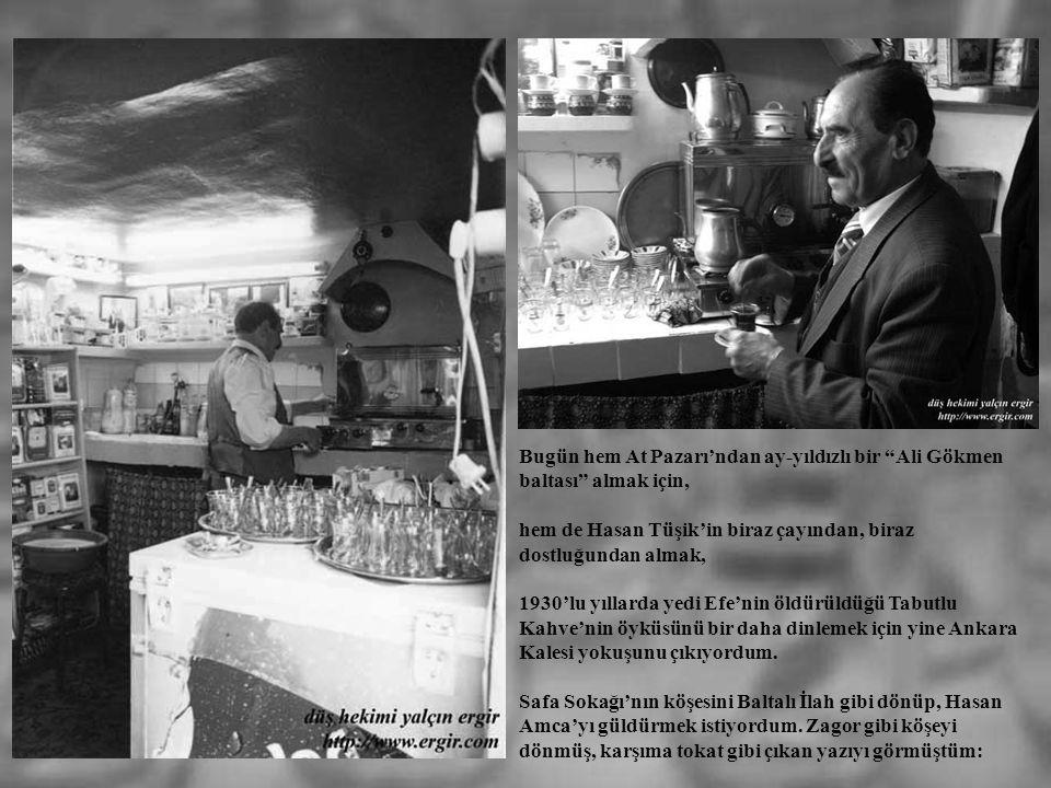 Bugün hem At Pazarı'ndan ay-yıldızlı bir Ali Gökmen baltası almak için, hem de Hasan Tüşik'in biraz çayından, biraz dostluğundan almak, 1930'lu yıllarda yedi Efe'nin öldürüldüğü Tabutlu Kahve'nin öyküsünü bir daha dinlemek için yine Ankara Kalesi yokuşunu çıkıyordum.