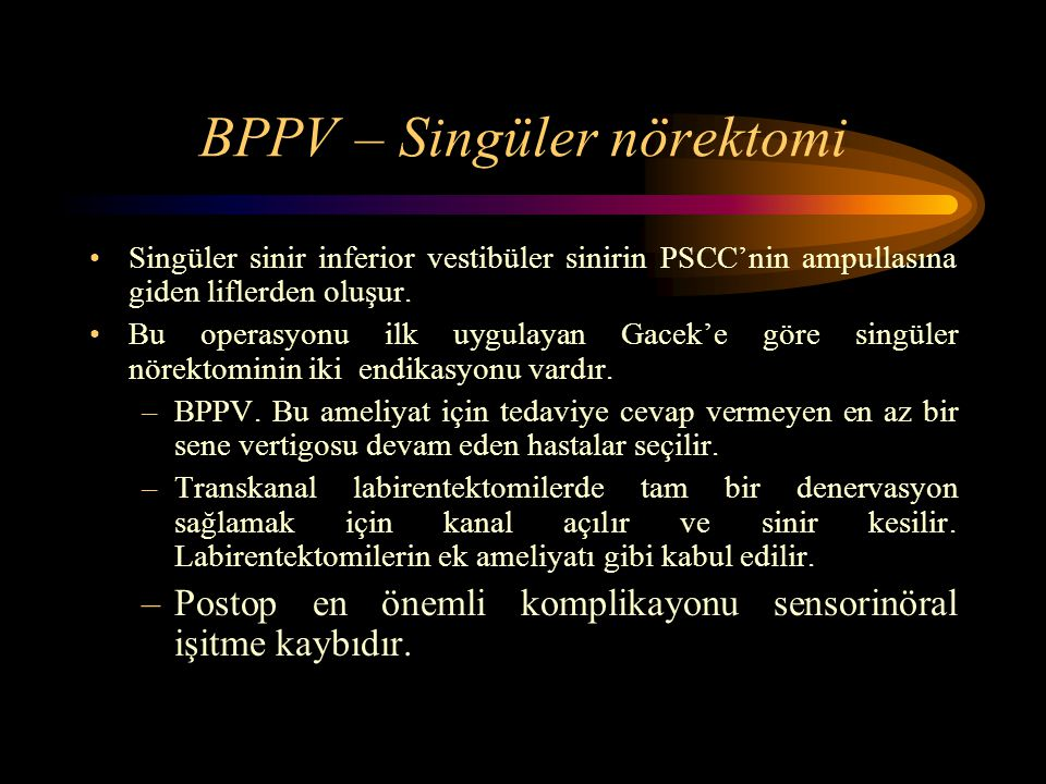 BPPV – Singüler nörektomi Singüler sinir inferior vestibüler sinirin PSCC'nin ampullasına giden liflerden oluşur. Bu operasyonu ilk uygulayan Gacek'e