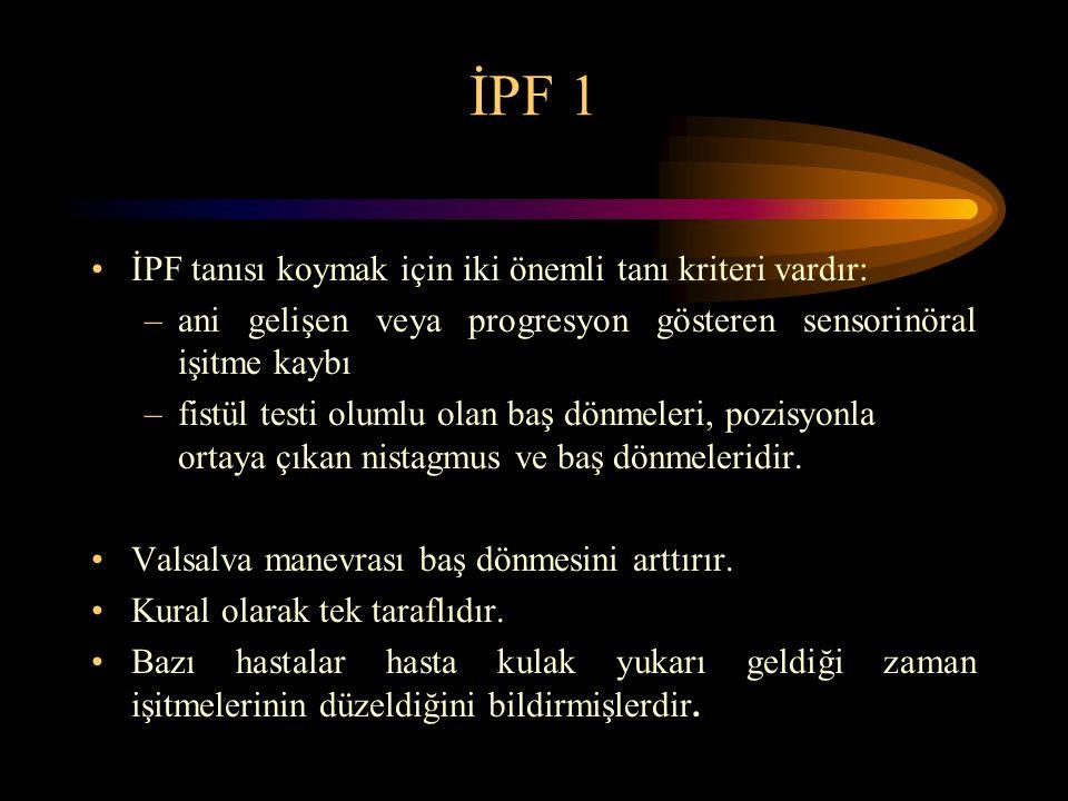 İPF 1 İPF tanısı koymak için iki önemli tanı kriteri vardır: –ani gelişen veya progresyon gösteren sensorinöral işitme kaybı –fistül testi olumlu olan baş dönmeleri, pozisyonla ortaya çıkan nistagmus ve baş dönmeleridir.
