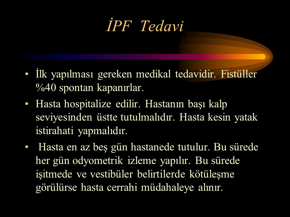 İPF Tedavi İlk yapılması gereken medikal tedavidir. Fistüller %40 spontan kapanırlar. Hasta hospitalize edilir. Hastanın başı kalp seviyesinden üstte