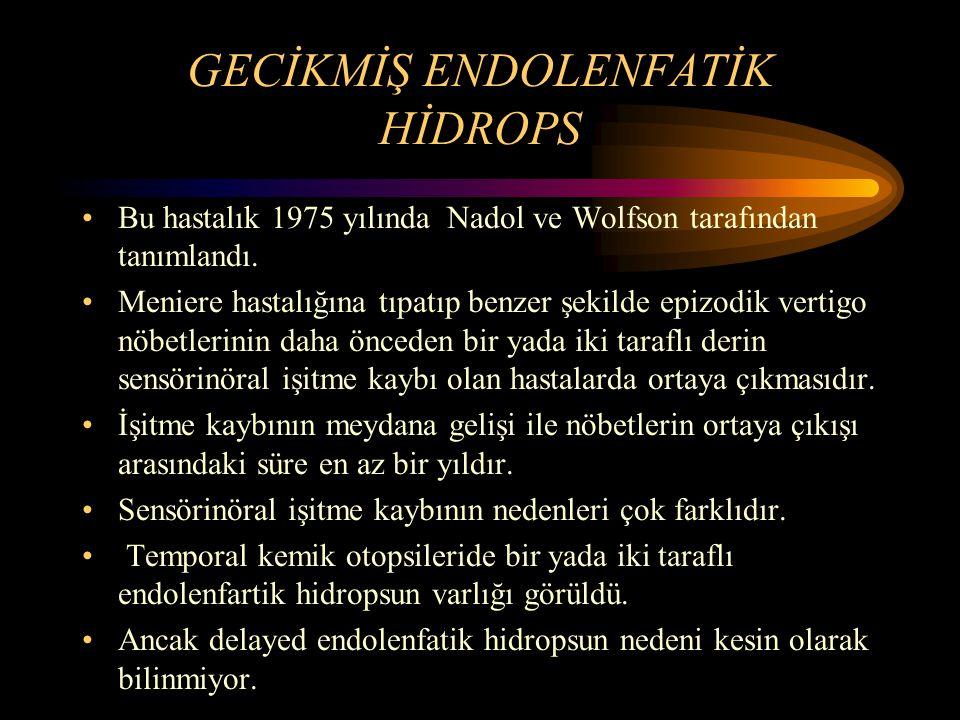 GECİKMİŞ ENDOLENFATİK HİDROPS Bu hastalık 1975 yılında Nadol ve Wolfson tarafından tanımlandı. Meniere hastalığına tıpatıp benzer şekilde epizodik ver