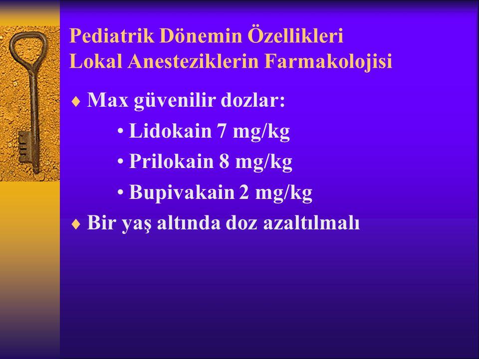 Pediatrik Dönemin Özellikleri Lokal Anesteziklerin Farmakolojisi  Max güvenilir dozlar: Lidokain 7 mg/kg Prilokain 8 mg/kg Bupivakain 2 mg/kg  Bir yaş altında doz azaltılmalı