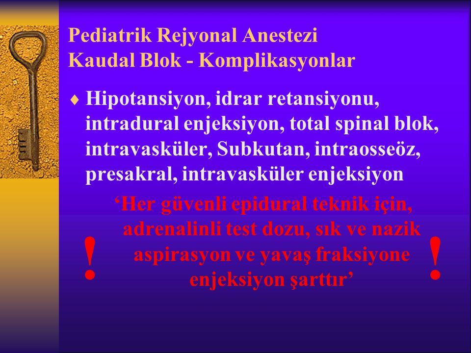 Pediatrik Rejyonal Anestezi Kaudal Blok - Komplikasyonlar  Hipotansiyon, idrar retansiyonu, intradural enjeksiyon, total spinal blok, intravasküler, Subkutan, intraosseöz, presakral, intravasküler enjeksiyon 'Her güvenli epidural teknik için, adrenalinli test dozu, sık ve nazik aspirasyon ve yavaş fraksiyone enjeksiyon şarttır' !!
