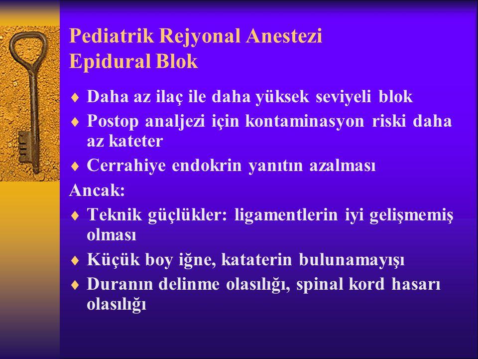 Pediatrik Rejyonal Anestezi Epidural Blok  Daha az ilaç ile daha yüksek seviyeli blok  Postop analjezi için kontaminasyon riski daha az kateter  Cerrahiye endokrin yanıtın azalması Ancak:  Teknik güçlükler: ligamentlerin iyi gelişmemiş olması  Küçük boy iğne, kataterin bulunamayışı  Duranın delinme olasılığı, spinal kord hasarı olasılığı