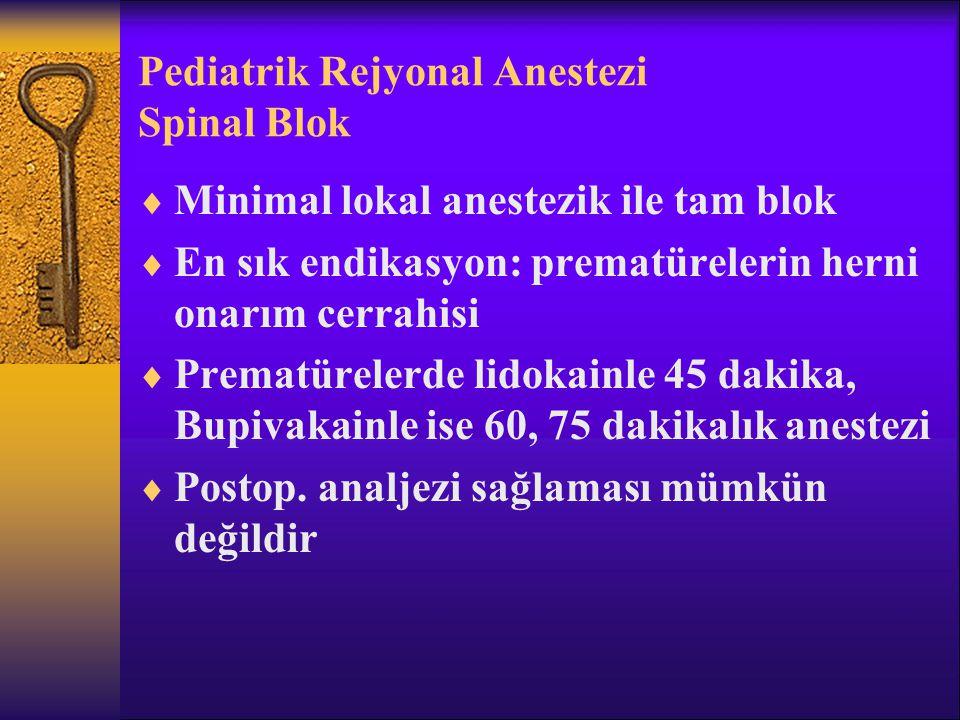 Pediatrik Rejyonal Anestezi Spinal Blok  Minimal lokal anestezik ile tam blok  En sık endikasyon: prematürelerin herni onarım cerrahisi  Prematürelerde lidokainle 45 dakika, Bupivakainle ise 60, 75 dakikalık anestezi  Postop.