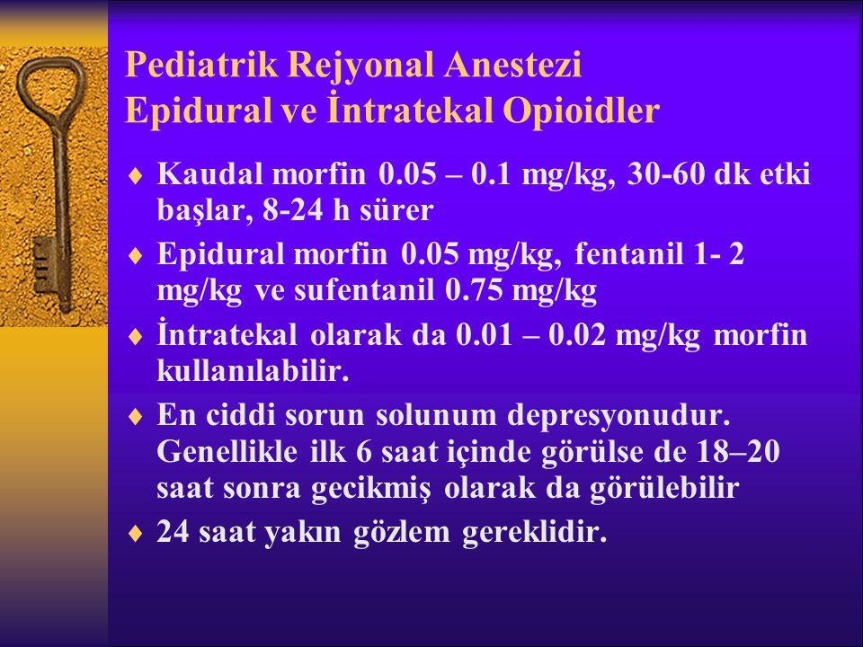 Pediatrik Rejyonal Anestezi Epidural ve İntratekal Opioidler  Kaudal morfin 0.05 – 0.1 mg/kg, 30-60 dk etki başlar, 8-24 h sürer  Epidural morfin 0.05 mg/kg, fentanil 1- 2 mg/kg ve sufentanil 0.75 mg/kg  İntratekal olarak da 0.01 – 0.02 mg/kg morfin kullanılabilir.