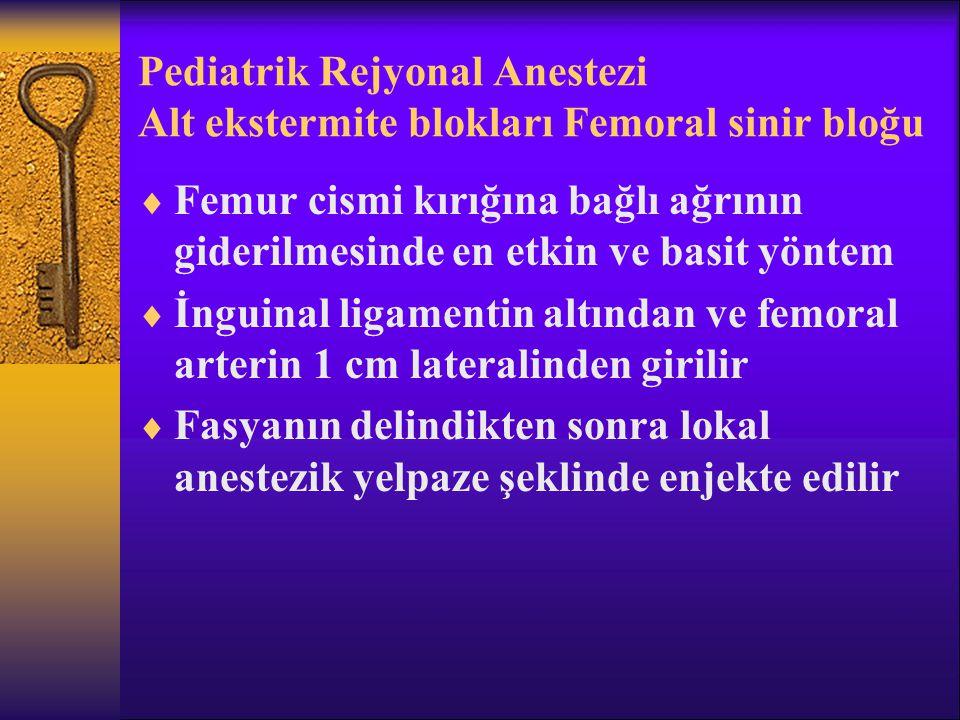 Pediatrik Rejyonal Anestezi Alt ekstermite blokları Femoral sinir bloğu  Femur cismi kırığına bağlı ağrının giderilmesinde en etkin ve basit yöntem  İnguinal ligamentin altından ve femoral arterin 1 cm lateralinden girilir  Fasyanın delindikten sonra lokal anestezik yelpaze şeklinde enjekte edilir