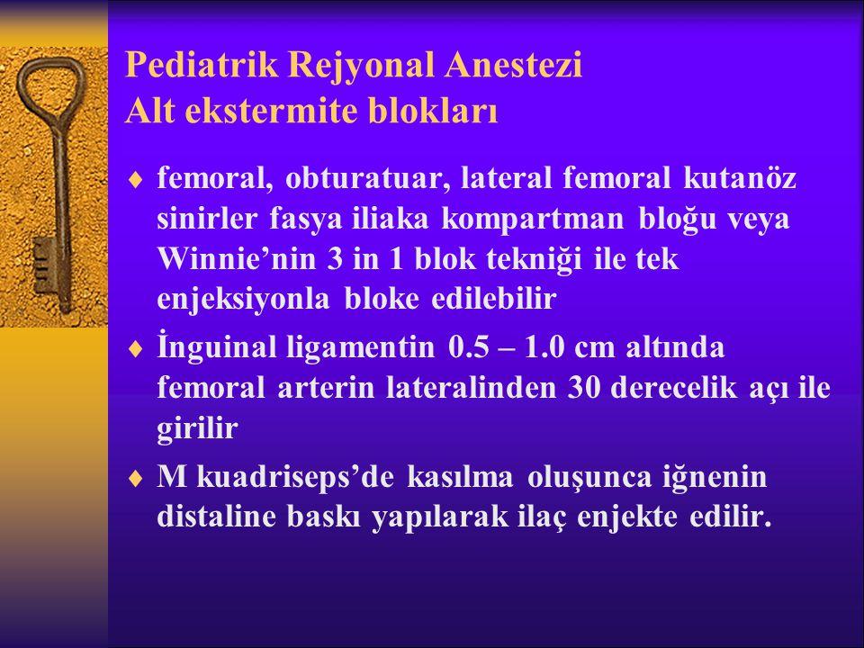 Pediatrik Rejyonal Anestezi Alt ekstermite blokları  femoral, obturatuar, lateral femoral kutanöz sinirler fasya iliaka kompartman bloğu veya Winnie'nin 3 in 1 blok tekniği ile tek enjeksiyonla bloke edilebilir  İnguinal ligamentin 0.5 – 1.0 cm altında femoral arterin lateralinden 30 derecelik açı ile girilir  M kuadriseps'de kasılma oluşunca iğnenin distaline baskı yapılarak ilaç enjekte edilir.