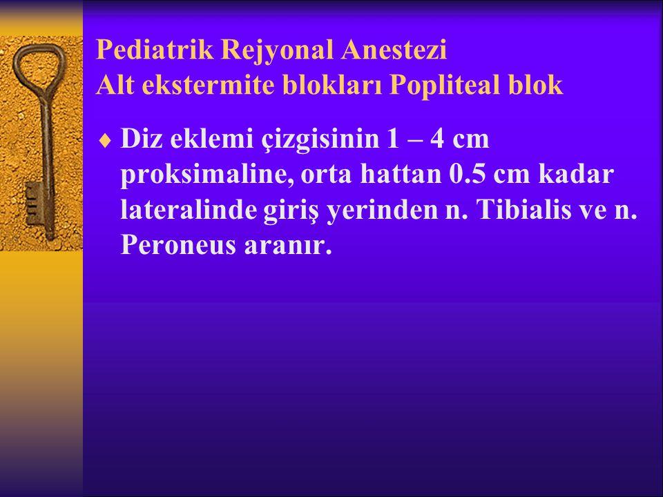 Pediatrik Rejyonal Anestezi Alt ekstermite blokları Popliteal blok  Diz eklemi çizgisinin 1 – 4 cm proksimaline, orta hattan 0.5 cm kadar lateralinde giriş yerinden n.