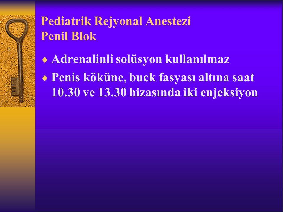 Pediatrik Rejyonal Anestezi Penil Blok  Adrenalinli solüsyon kullanılmaz  Penis köküne, buck fasyası altına saat 10.30 ve 13.30 hizasında iki enjeksiyon