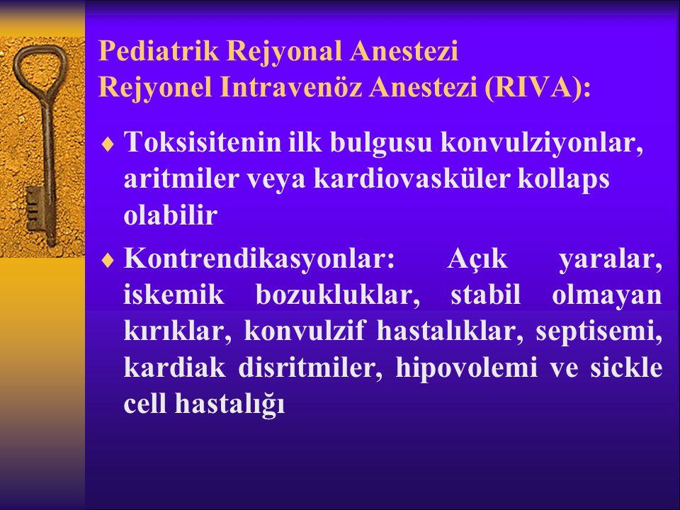 Pediatrik Rejyonal Anestezi Rejyonel Intravenöz Anestezi (RIVA):  Toksisitenin ilk bulgusu konvulziyonlar, aritmiler veya kardiovasküler kollaps olabilir  Kontrendikasyonlar: Açık yaralar, iskemik bozukluklar, stabil olmayan kırıklar, konvulzif hastalıklar, septisemi, kardiak disritmiler, hipovolemi ve sickle cell hastalığı