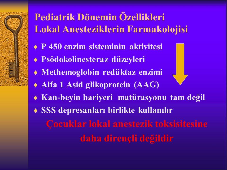 Pediatrik Dönemin Özellikleri Lokal Anesteziklerin Farmakolojisi  P 450 enzim sisteminin aktivitesi  Psödokolinesteraz düzeyleri  Methemoglobin redüktaz enzimi  Alfa 1 Asid glikoprotein (AAG)  Kan-beyin bariyeri matürasyonu tam değil  SSS depresanları birlikte kullanılır Çocuklar lokal anestezik toksisitesine daha dirençli değildir