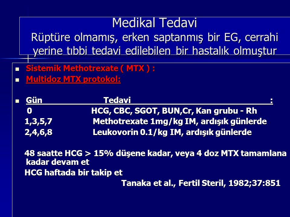 Medikal Tedavi Rüptüre olmamış, erken saptanmış bir EG, cerrahi yerine tıbbi tedavi edilebilen bir hastalık olmuştur Sistemik Methotrexate ( MTX ) : Sistemik Methotrexate ( MTX ) : Multidoz MTX protokol: Multidoz MTX protokol: Gün Tedavi : Gün Tedavi : 0 HCG, CBC, SGOT, BUN,Cr, Kan grubu - Rh 0 HCG, CBC, SGOT, BUN,Cr, Kan grubu - Rh 1,3,5,7 Methotrexate 1mg/kg IM, ardışık günlerde 1,3,5,7 Methotrexate 1mg/kg IM, ardışık günlerde 2,4,6,8 Leukovorin 0.1/kg IM, ardışık günlerde 2,4,6,8 Leukovorin 0.1/kg IM, ardışık günlerde 48 saatte HCG > 15% düşene kadar, veya 4 doz MTX tamamlana kadar devam et 48 saatte HCG > 15% düşene kadar, veya 4 doz MTX tamamlana kadar devam et HCG haftada bir takip et HCG haftada bir takip et Tanaka et al., Fertil Steril, 1982;37:851 Tanaka et al., Fertil Steril, 1982;37:851