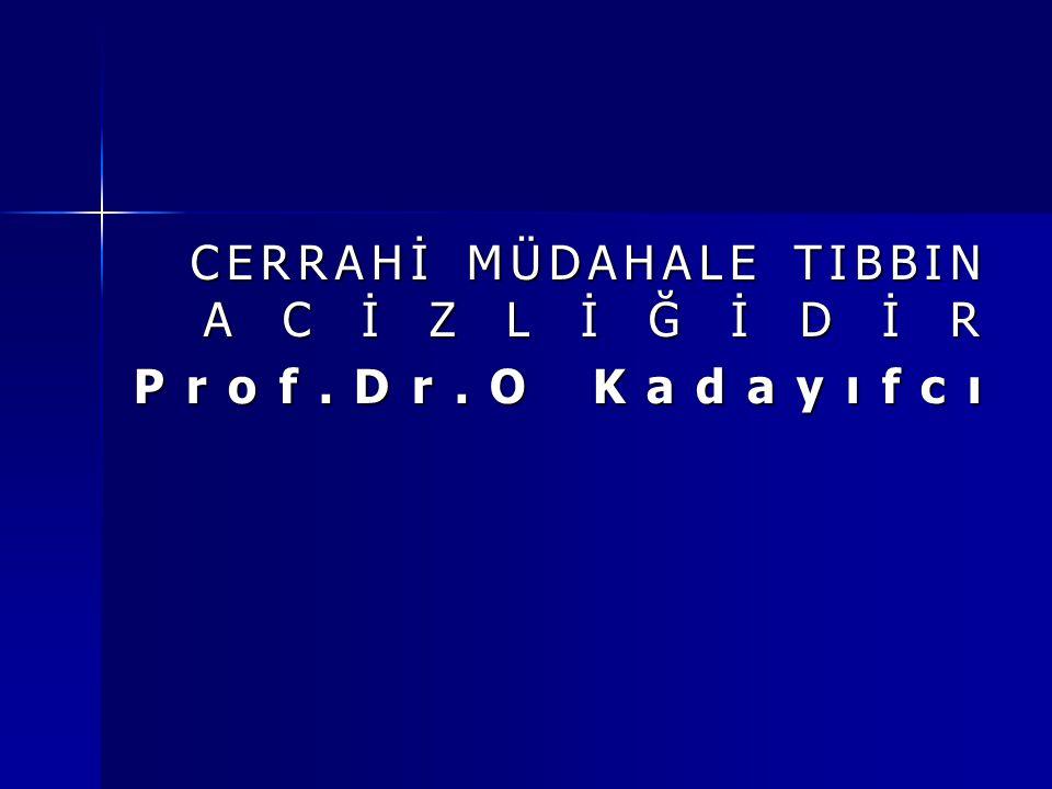 CERRAHİ MÜDAHALE TIBBIN ACİZLİĞİDİR CERRAHİ MÜDAHALE TIBBIN ACİZLİĞİDİR Prof.Dr.O Kadayıfcı
