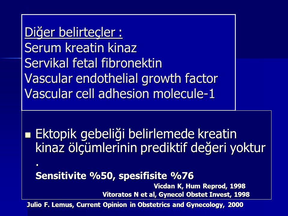 Diğer belirteçler : Serum kreatin kinaz Servikal fetal fibronektin Vascular endothelial growth factor Vascular cell adhesion molecule-1 Ektopik gebeliği belirlemede kreatin kinaz ölçümlerinin prediktif değeri yoktur.