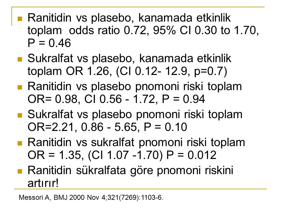 Ranitidin vs plasebo, kanamada etkinlik toplam odds ratio 0.72, 95% CI 0.30 to 1.70, P = 0.46 Sukralfat vs plasebo, kanamada etkinlik toplam OR 1.26, (CI 0.12- 12.9, p=0.7) Ranitidin vs plasebo pnomoni riski toplam OR= 0.98, CI 0.56 - 1.72, P = 0.94 Sukralfat vs plasebo pnomoni riski toplam OR=2.21, 0.86 - 5.65, P = 0.10 Ranitidin vs sukralfat pnomoni riski toplam OR = 1.35, (CI 1.07 -1.70) P = 0.012 Ranitidin sükralfata göre pnomoni riskini artırır.