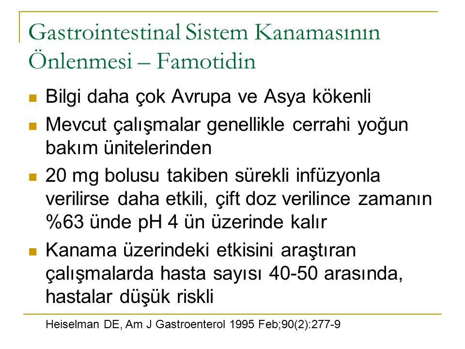 Bilgi daha çok Avrupa ve Asya kökenli Mevcut çalışmalar genellikle cerrahi yoğun bakım ünitelerinden 20 mg bolusu takiben sürekli infüzyonla verilirse daha etkili, çift doz verilince zamanın %63 ünde pH 4 ün üzerinde kalır Kanama üzerindeki etkisini araştıran çalışmalarda hasta sayısı 40-50 arasında, hastalar düşük riskli Gastrointestinal Sistem Kanamasının Önlenmesi – Famotidin Heiselman DE, Am J Gastroenterol 1995 Feb;90(2):277-9