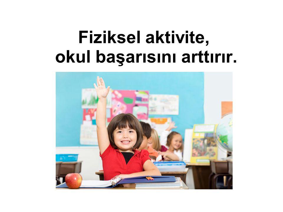 Fiziksel aktivite, okul başarısını arttırır.