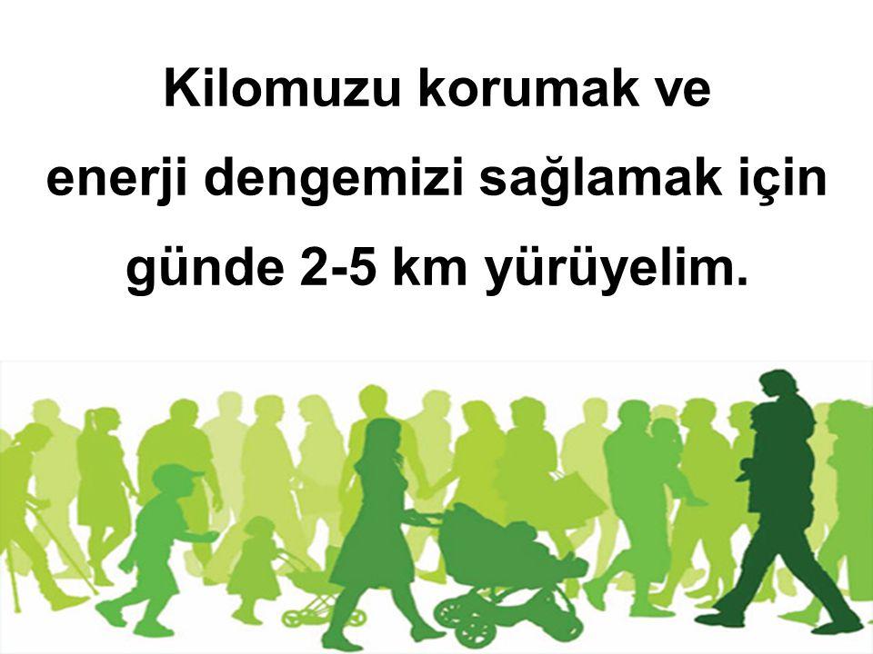 Kilomuzu korumak ve enerji dengemizi sağlamak için günde 2-5 km yürüyelim.