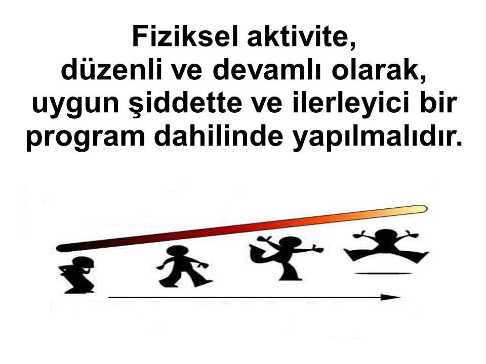 Fiziksel aktivite, düzenli ve devamlı olarak, uygun şiddette ve ilerleyici bir program dahilinde yapılmalıdır.