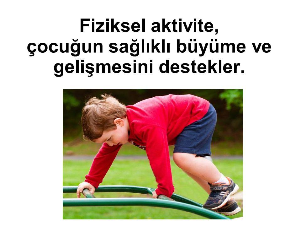Fiziksel aktivite, çocuğun sağlıklı büyüme ve gelişmesini destekler.