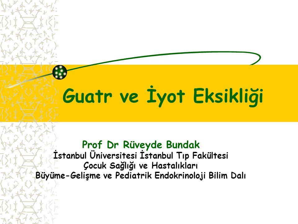 Guatr ve İyot Eksikliği Prof Dr Rüveyde Bundak İstanbul Üniversitesi İstanbul Tıp Fakültesi Çocuk Sağlığı ve Hastalıkları Büyüme-Gelişme ve Pediatrik Endokrinoloji Bilim Dalı