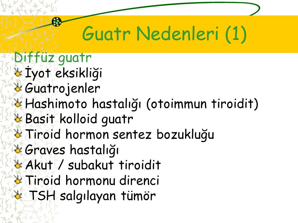 Guatr Nedenleri (1) Diffüz guatr İyot eksikliği Guatrojenler Hashimoto hastalığı (otoimmun tiroidit) Basit kolloid guatr Tiroid hormon sentez bozukluğu Graves hastalığı Akut / subakut tiroidit Tiroid hormonu direnci TSH salgılayan tümör