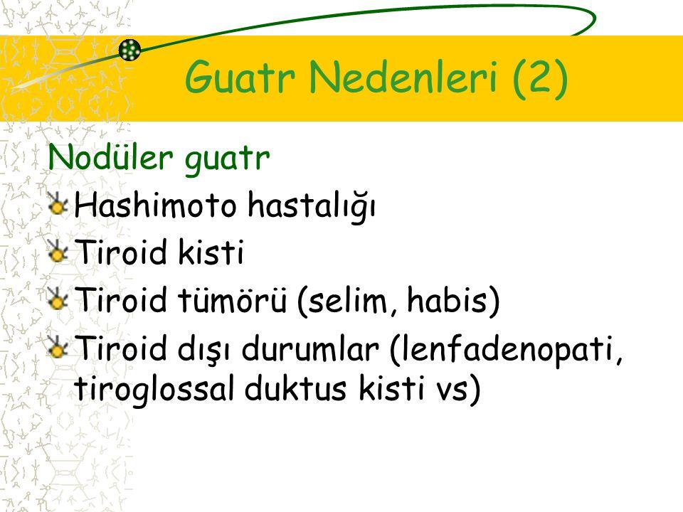 Guatr Nedenleri (2) Nodüler guatr Hashimoto hastalığı Tiroid kisti Tiroid tümörü (selim, habis) Tiroid dışı durumlar (lenfadenopati, tiroglossal duktus kisti vs)