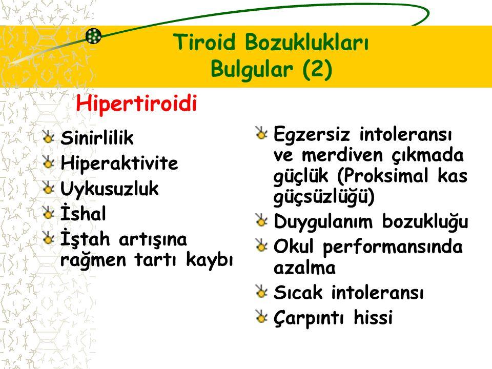 Tiroid Bozuklukları Bulgular (2) Sinirlilik Hiperaktivite Uykusuzluk İshal İştah artışına rağmen tartı kaybı Egzersiz intoleransı ve merdiven çıkmada güçlük (Proksimal kas güçsüzlüğü) Duygulanım bozukluğu Okul performansında azalma Sıcak intoleransı Çarpıntı hissi Hipertiroidi