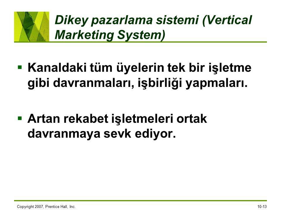 Copyright 2007, Prentice Hall, Inc.10-13 Dikey pazarlama sistemi (Vertical Marketing System)  Kanaldaki tüm üyelerin tek bir işletme gibi davranmalar