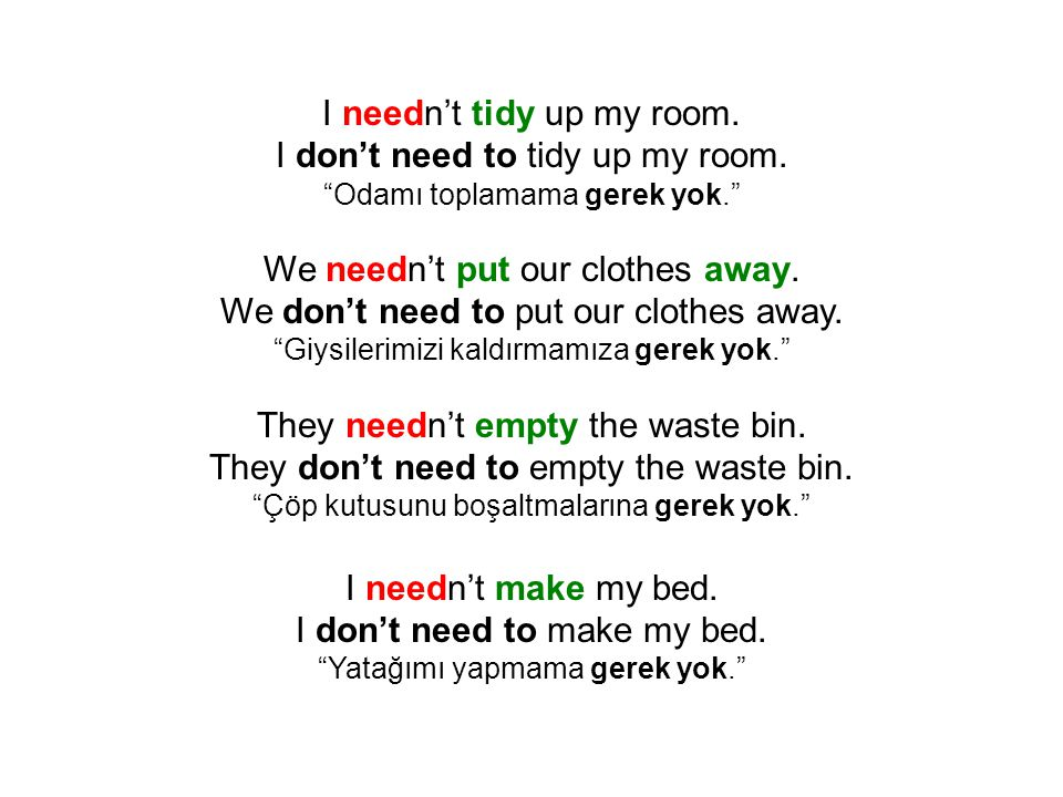 """I needn't tidy up my room. I don't need to tidy up my room. """"Odamı toplamama gerek yok."""" We needn't put our clothes away. We don't need to put our clo"""