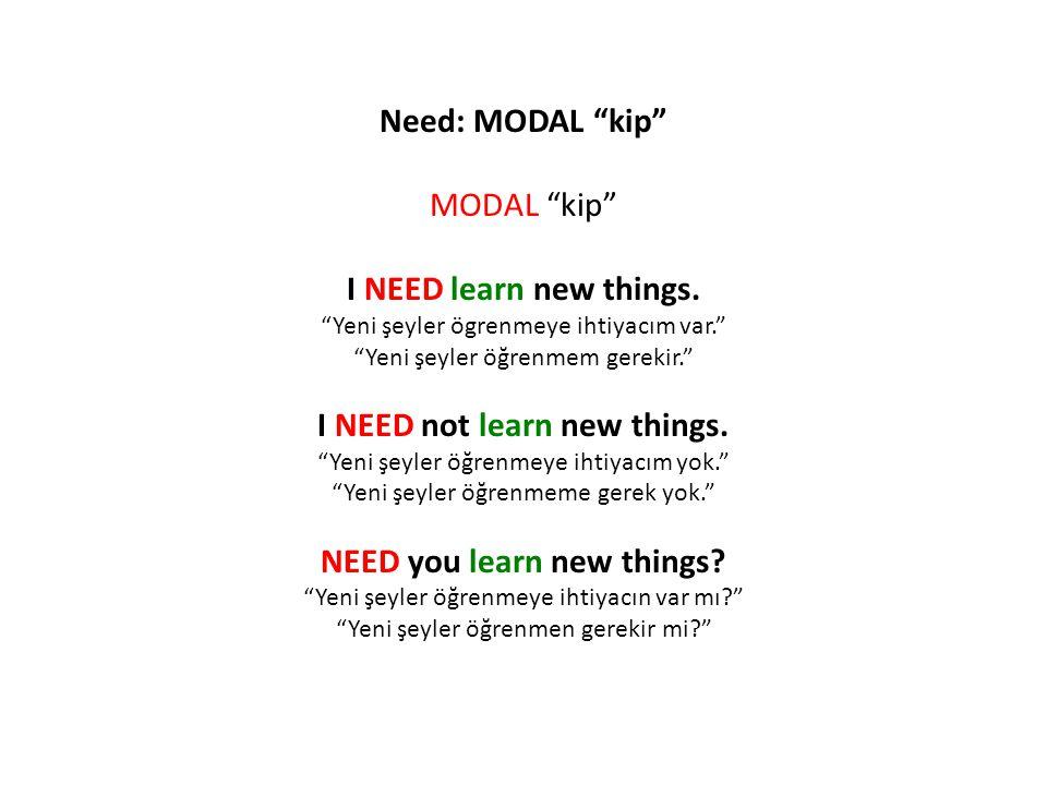 """Need: MODAL """"kip"""" MODAL """"kip"""" I NEED learn new things. """"Yeni şeyler ögrenmeye ihtiyacım var."""" """"Yeni şeyler öğrenmem gerekir."""" I NEED not learn new thi"""